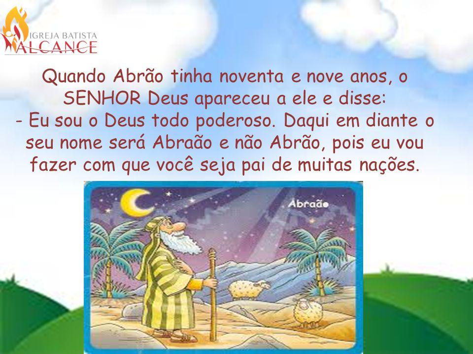 Quando Abrão tinha noventa e nove anos, o SENHOR Deus apareceu a ele e disse: - Eu sou o Deus todo poderoso.