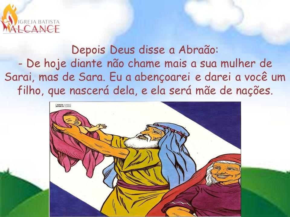 Depois Deus disse a Abraão: - De hoje diante não chame mais a sua mulher de Sarai, mas de Sara.