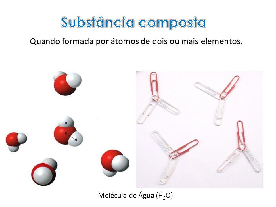 Substância composta Quando formada por átomos de dois ou mais elementos. Molécula de Água (H2O)