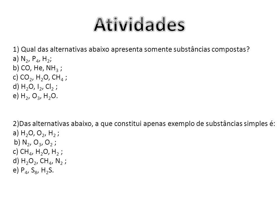 Atividades 1) Qual das alternativas abaixo apresenta somente substâncias compostas a) N2, P4, H2;