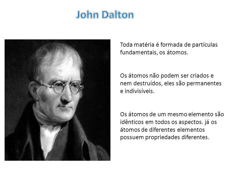 John Dalton Toda matéria é formada de partículas fundamentais, os átomos.