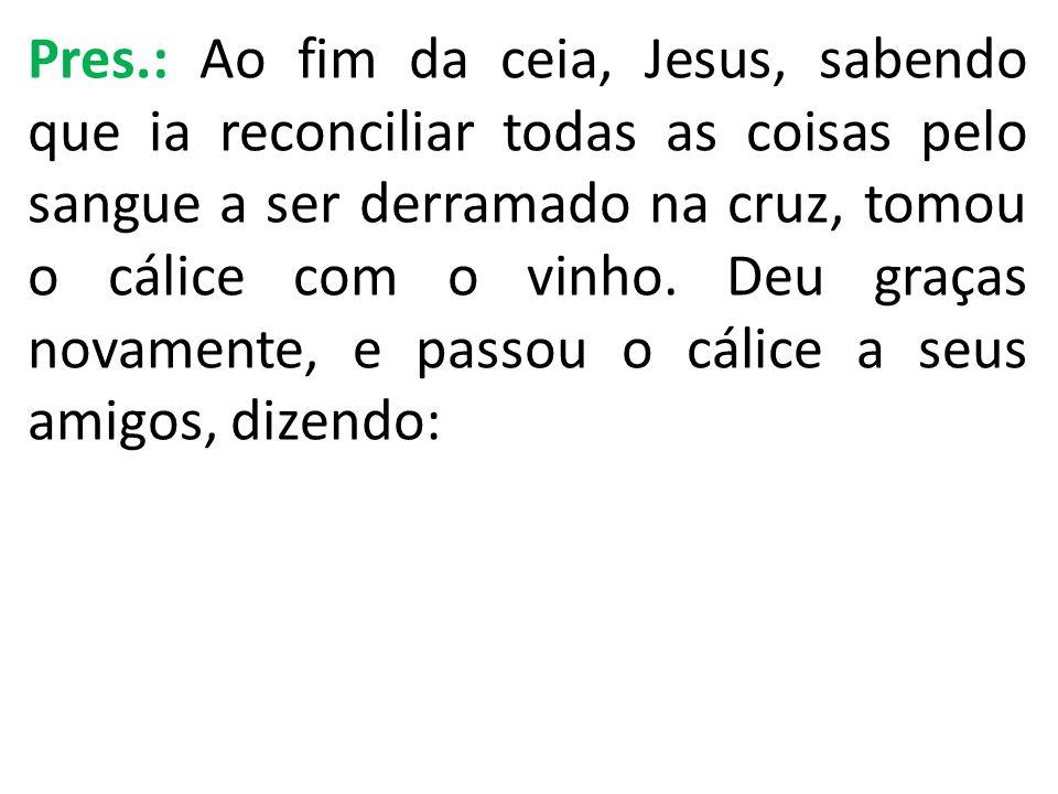 Pres.: Ao fim da ceia, Jesus, sabendo que ia reconciliar todas as coisas pelo sangue a ser derramado na cruz, tomou o cálice com o vinho.
