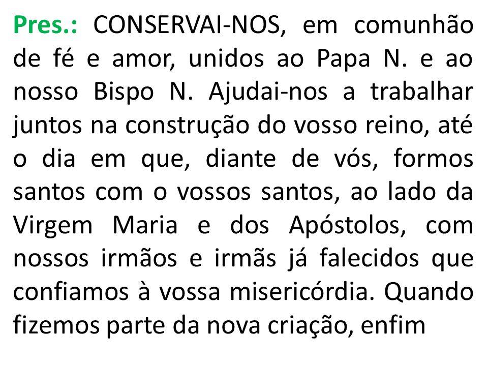 Pres. : CONSERVAI-NOS, em comunhão de fé e amor, unidos ao Papa N