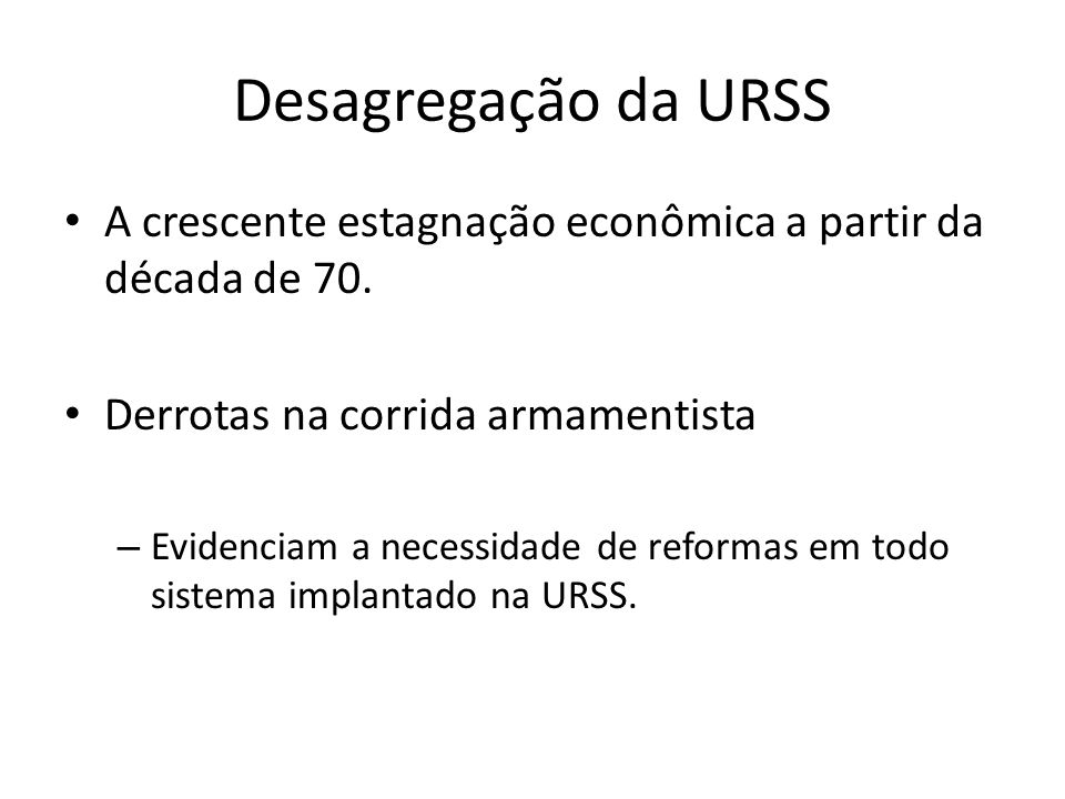 Desagregação da URSS A crescente estagnação econômica a partir da década de 70. Derrotas na corrida armamentista.
