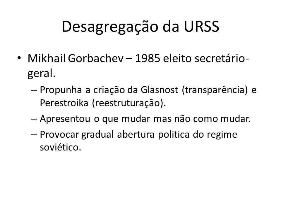 Desagregação da URSS Mikhail Gorbachev – 1985 eleito secretário-geral.