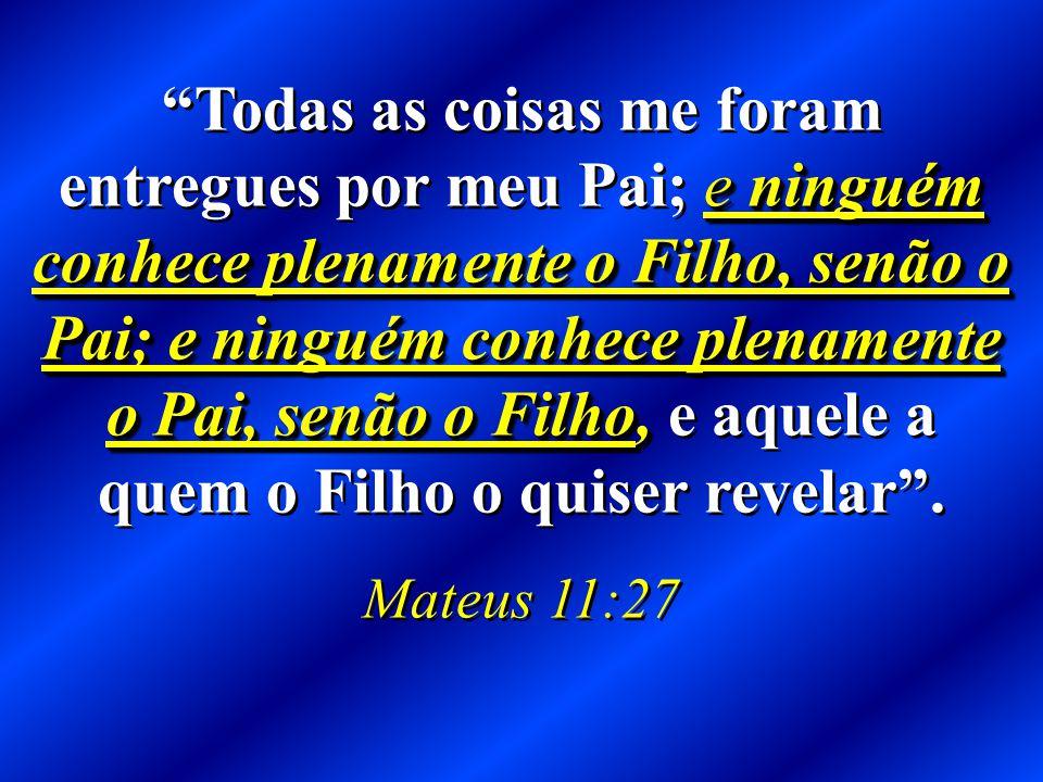 Todas as coisas me foram entregues por meu Pai; e ninguém conhece plenamente o Filho, senão o Pai; e ninguém conhece plenamente o Pai, senão o Filho, e aquele a quem o Filho o quiser revelar .