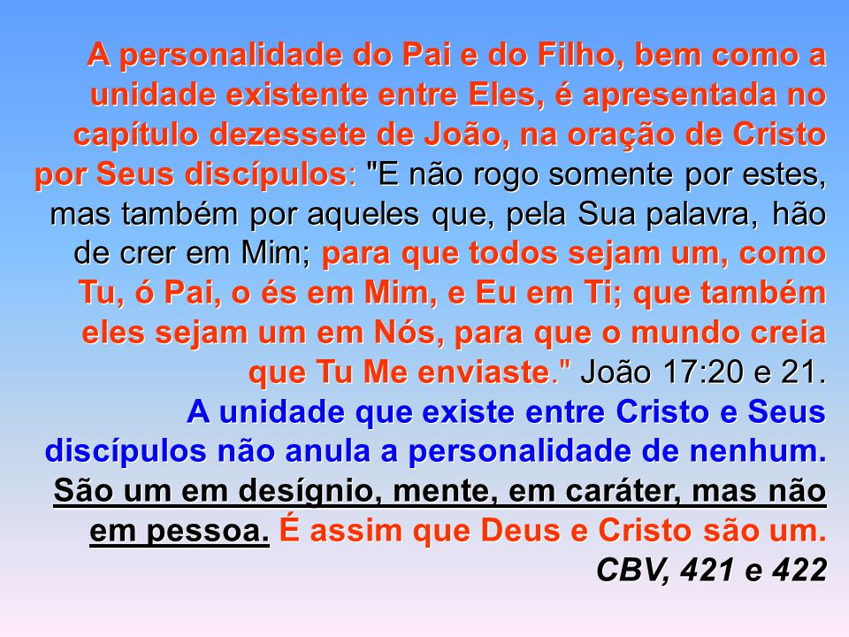 A personalidade do Pai e do Filho, bem como a unidade existente entre Eles, é apresentada no capítulo dezessete de João, na oração de Cristo por Seus discípulos: E não rogo somente por estes, mas também por aqueles que, pela Sua palavra, hão de crer em Mim; para que todos sejam um, como Tu, ó Pai, o és em Mim, e Eu em Ti; que também eles sejam um em Nós, para que o mundo creia que Tu Me enviaste. João 17:20 e 21.