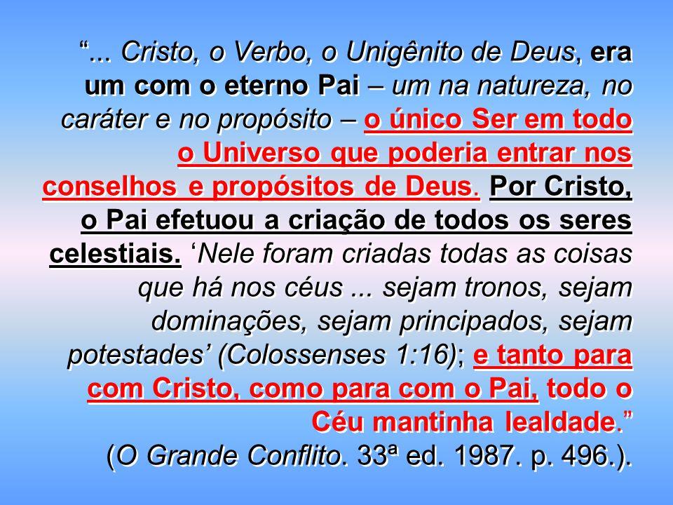 ... Cristo, o Verbo, o Unigênito de Deus, era um com o eterno Pai – um na natureza, no caráter e no propósito – o único Ser em todo o Universo que poderia entrar nos conselhos e propósitos de Deus. Por Cristo, o Pai efetuou a criação de todos os seres celestiais. 'Nele foram criadas todas as coisas que há nos céus ... sejam tronos, sejam dominações, sejam principados, sejam potestades' (Colossenses 1:16); e tanto para com Cristo, como para com o Pai, todo o Céu mantinha lealdade.