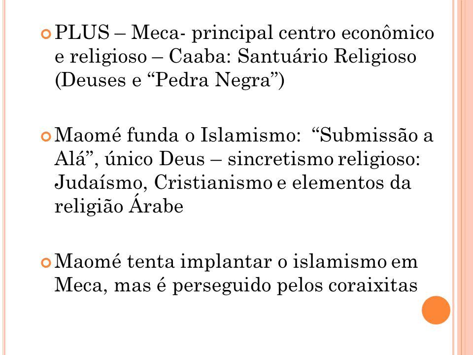 PLUS – Meca- principal centro econômico e religioso – Caaba: Santuário Religioso (Deuses e Pedra Negra )