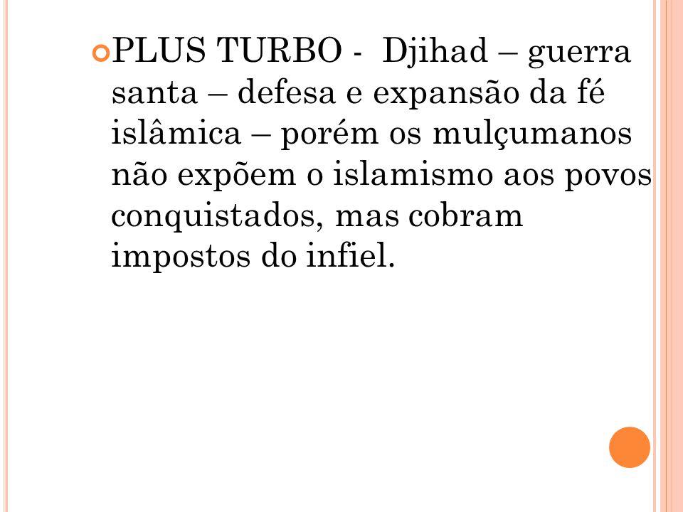 PLUS TURBO - Djihad – guerra santa – defesa e expansão da fé islâmica – porém os mulçumanos não expõem o islamismo aos povos conquistados, mas cobram impostos do infiel.