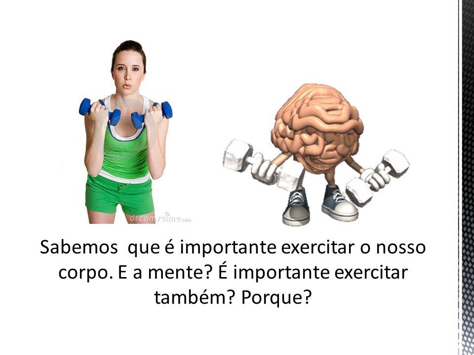 Sabemos que é importante exercitar o nosso corpo. E a mente