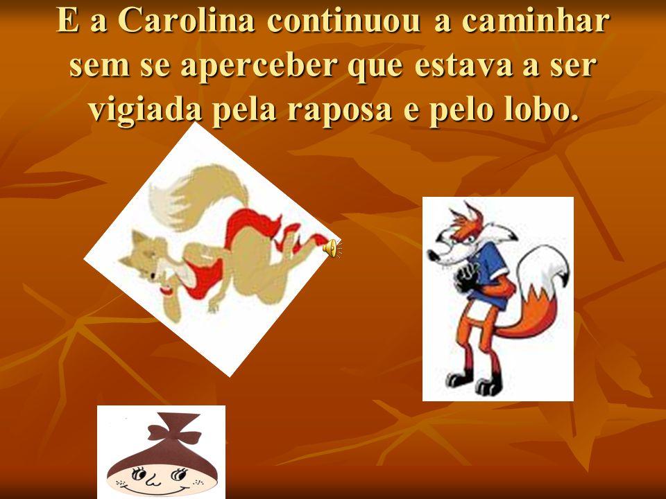 E a Carolina continuou a caminhar sem se aperceber que estava a ser vigiada pela raposa e pelo lobo.
