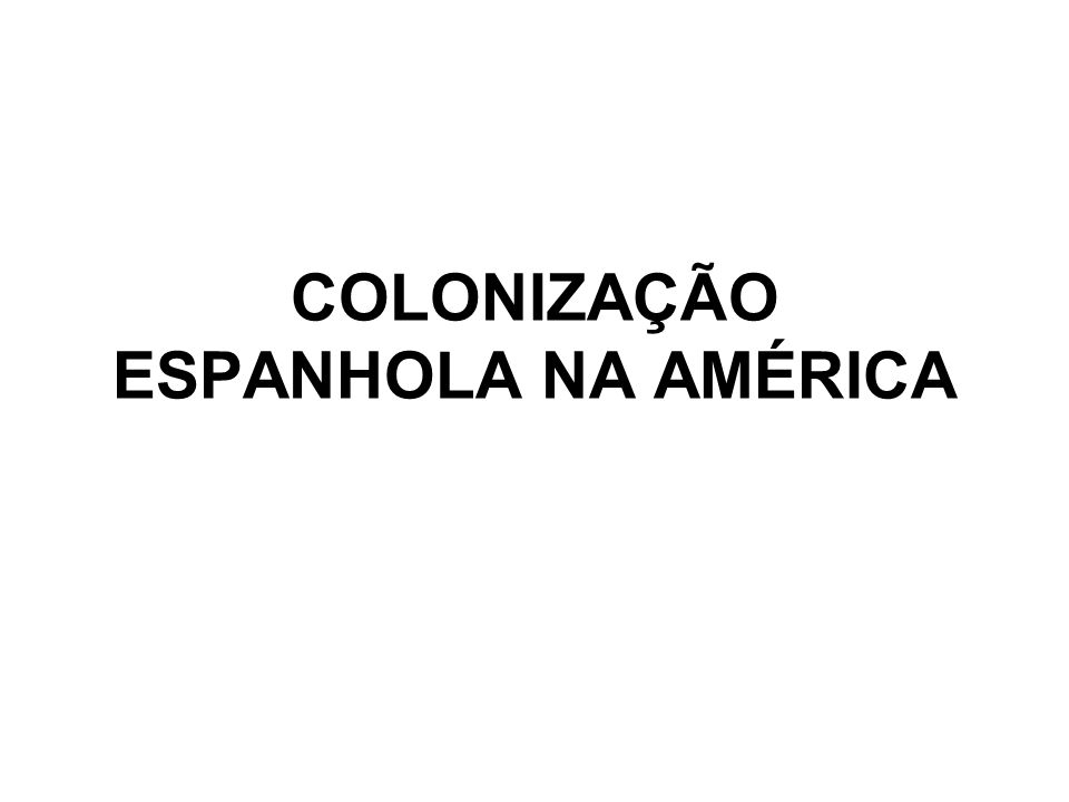 COLONIZAÇÃO ESPANHOLA NA AMÉRICA