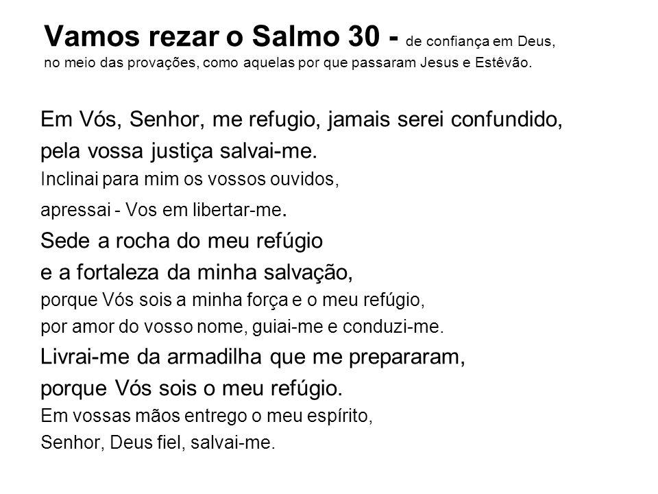 Vamos rezar o Salmo 30 - de confiança em Deus, no meio das provações, como aquelas por que passaram Jesus e Estêvão.