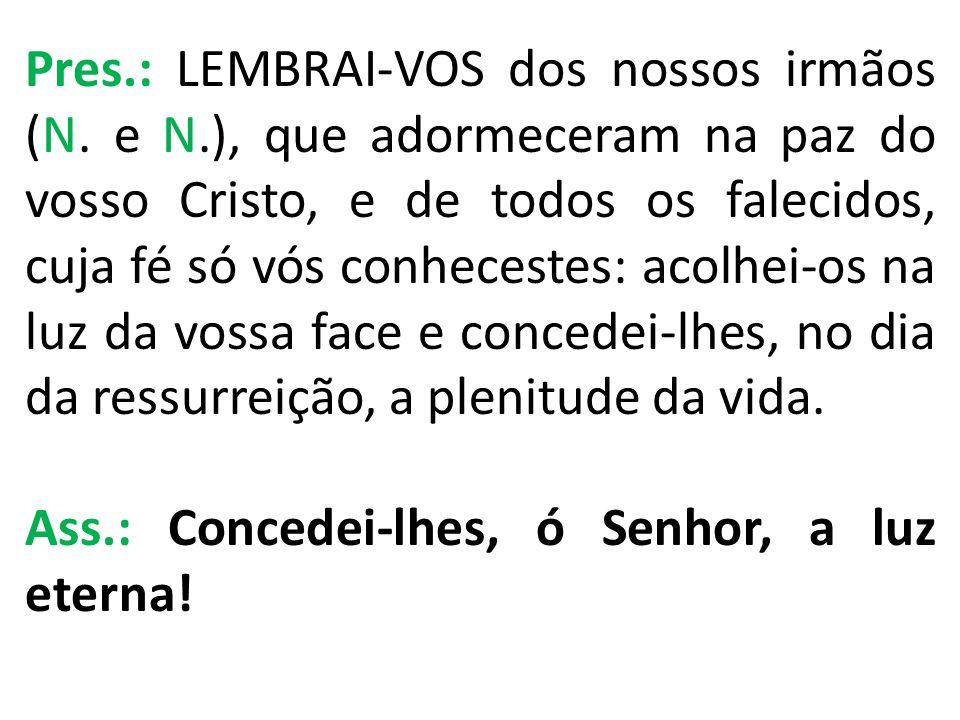 Pres. : LEMBRAI-VOS dos nossos irmãos (N. e N