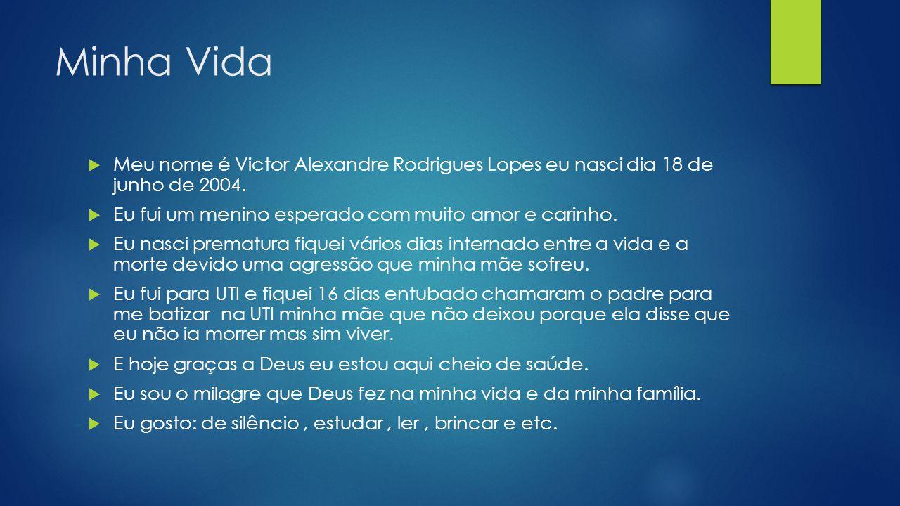 Minha Vida Meu nome é Victor Alexandre Rodrigues Lopes eu nasci dia 18 de junho de 2004. Eu fui um menino esperado com muito amor e carinho.