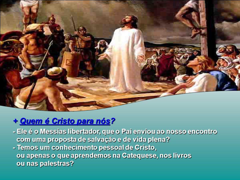 + Quem é Cristo para nós - Ele é o Messias libertador, que o Pai enviou ao nosso encontro. com uma proposta de salvação e de vida plena