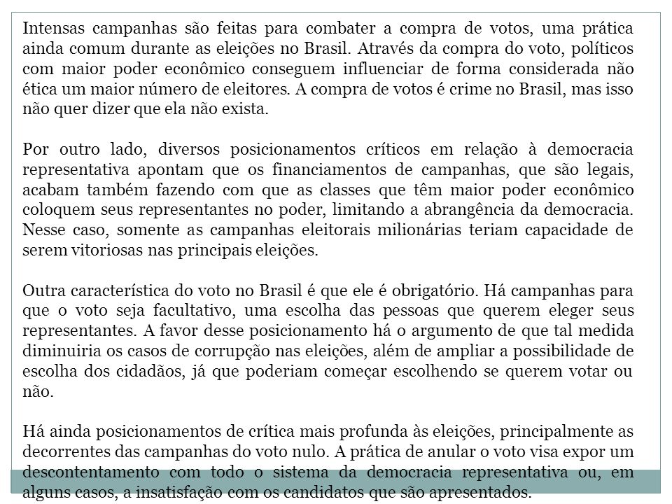 Intensas campanhas são feitas para combater a compra de votos, uma prática ainda comum durante as eleições no Brasil. Através da compra do voto, políticos com maior poder econômico conseguem influenciar de forma considerada não ética um maior número de eleitores. A compra de votos é crime no Brasil, mas isso não quer dizer que ela não exista.