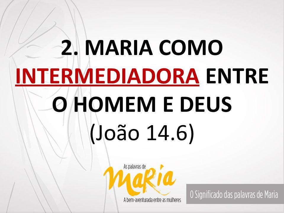 2. MARIA COMO INTERMEDIADORA ENTRE O HOMEM E DEUS (João 14.6)