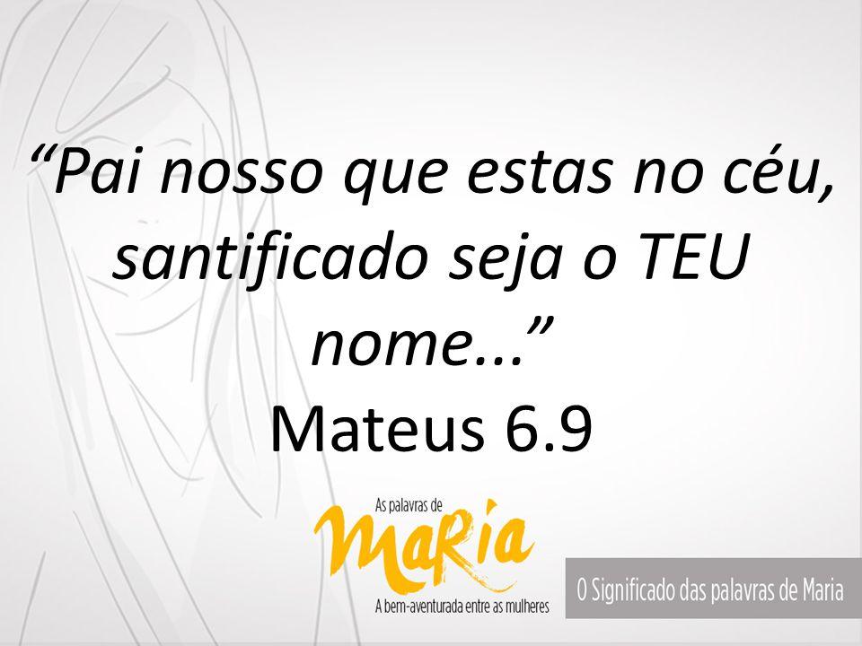 Pai nosso que estas no céu, santificado seja o TEU nome... Mateus 6.9