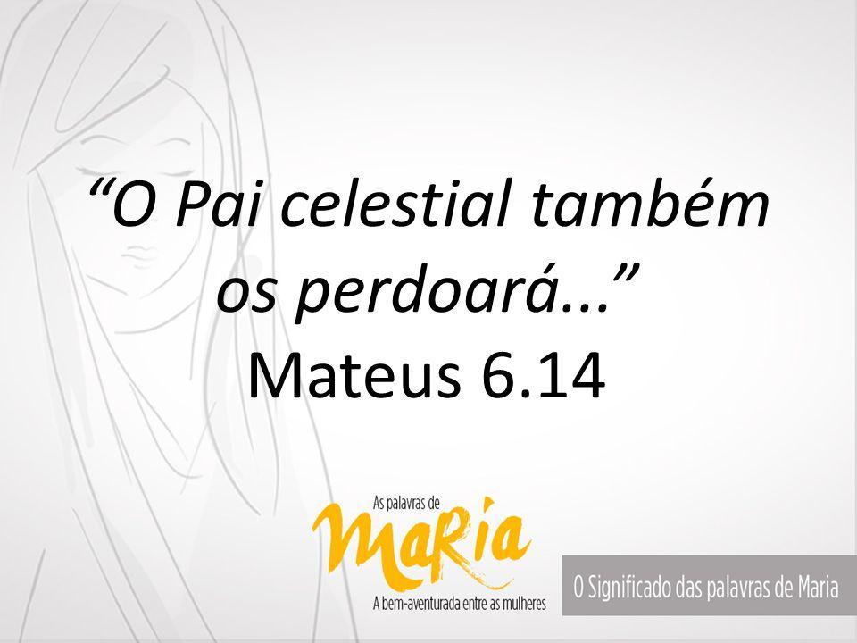 O Pai celestial também os perdoará... Mateus 6.14