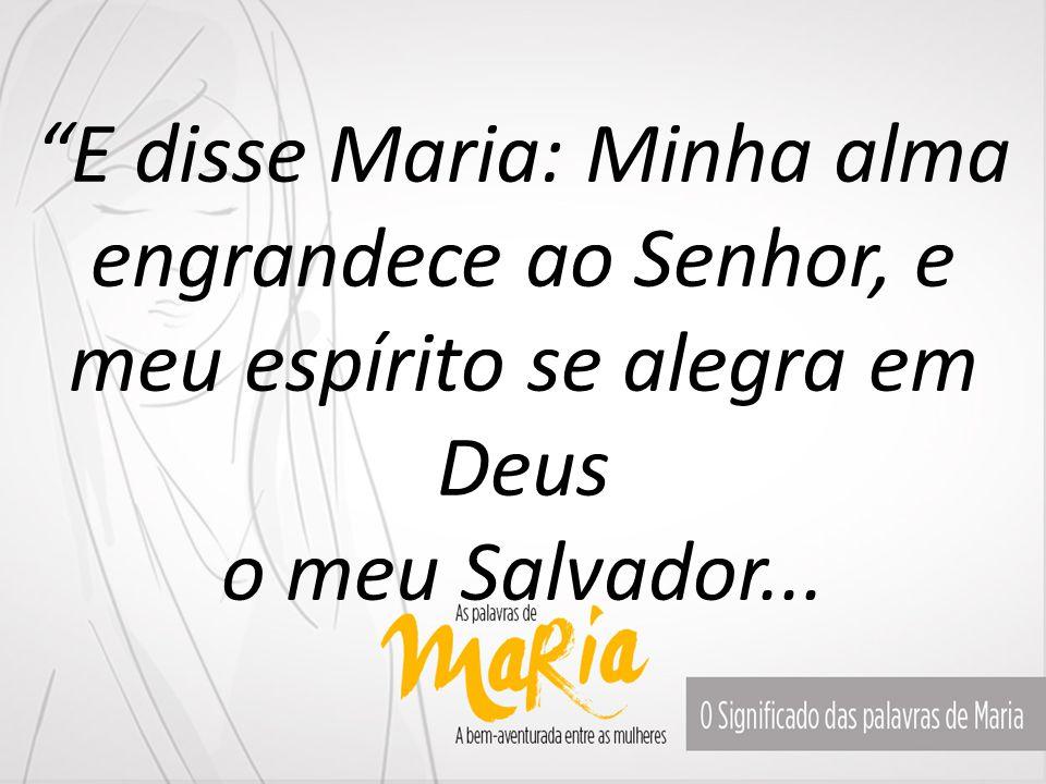 E disse Maria: Minha alma engrandece ao Senhor, e meu espírito se alegra em Deus o meu Salvador...