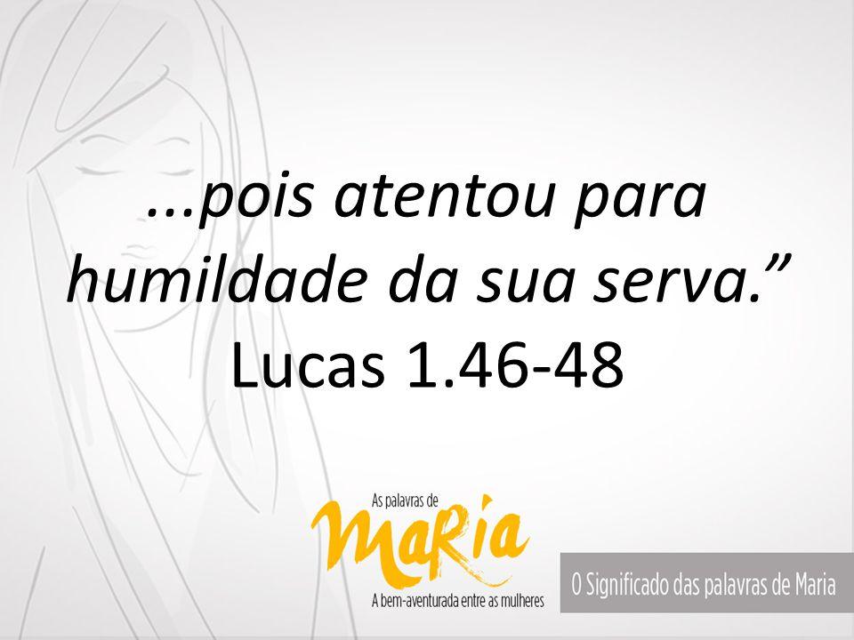 ...pois atentou para humildade da sua serva. Lucas 1.46-48