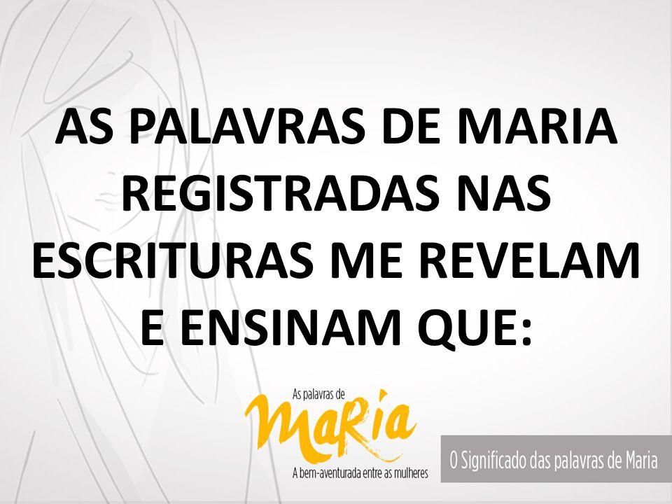 AS PALAVRAS DE MARIA REGISTRADAS NAS ESCRITURAS ME REVELAM E ENSINAM QUE: