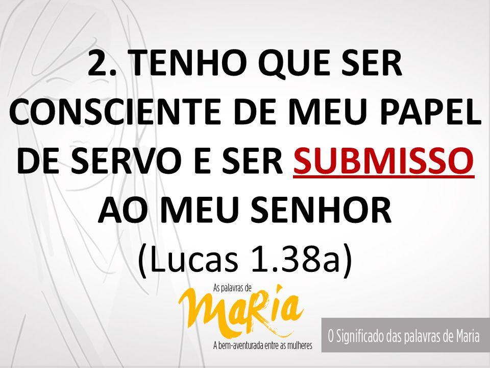 2. TENHO QUE SER CONSCIENTE DE MEU PAPEL DE SERVO E SER SUBMISSO AO MEU SENHOR (Lucas 1.38a)