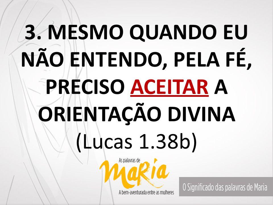 3. MESMO QUANDO EU NÃO ENTENDO, PELA FÉ, PRECISO ACEITAR A ORIENTAÇÃO DIVINA (Lucas 1.38b)