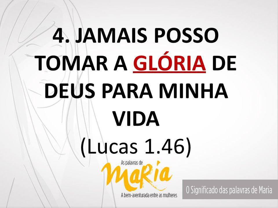 4. JAMAIS POSSO TOMAR A GLÓRIA DE DEUS PARA MINHA VIDA (Lucas 1.46)
