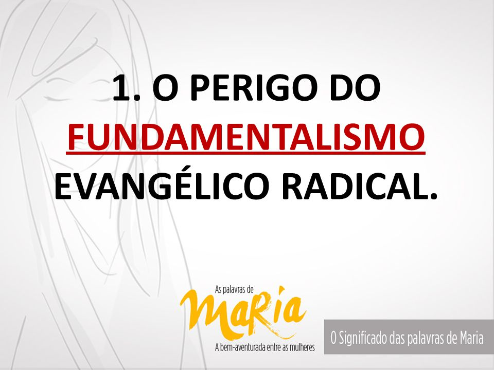 1. O PERIGO DO FUNDAMENTALISMO EVANGÉLICO RADICAL.