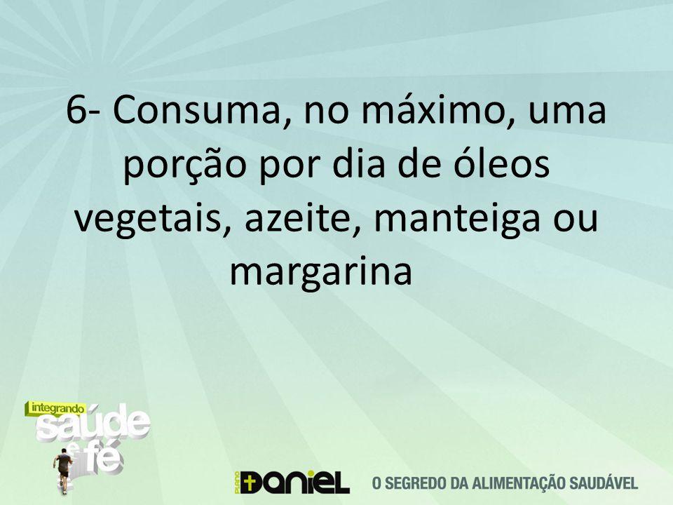 6- Consuma, no máximo, uma porção por dia de óleos vegetais, azeite, manteiga ou margarina