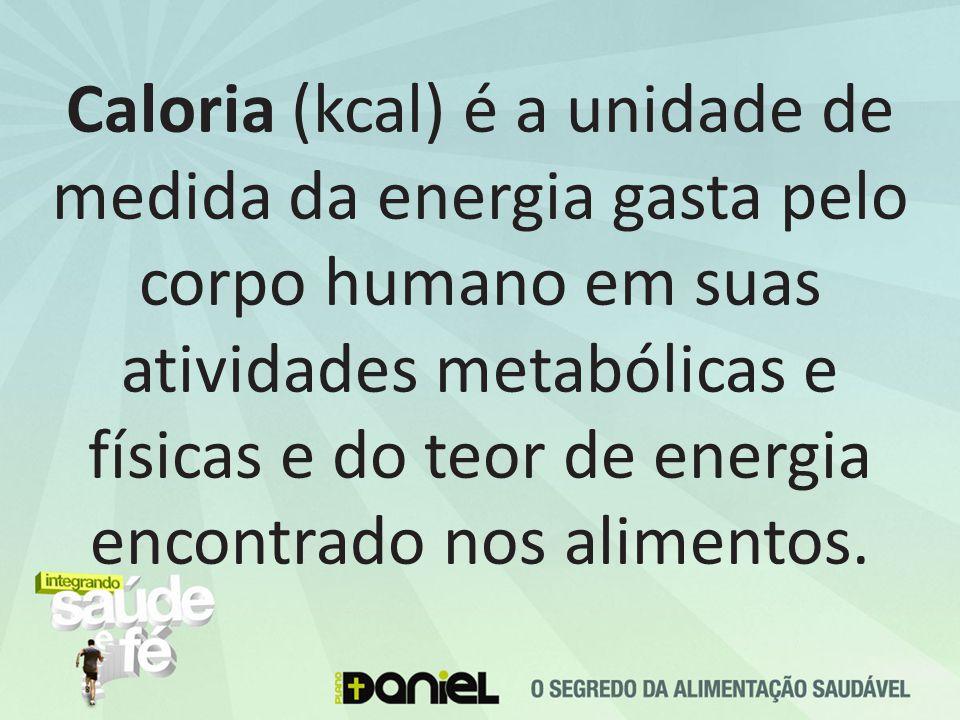Caloria (kcal) é a unidade de medida da energia gasta pelo corpo humano em suas atividades metabólicas e físicas e do teor de energia encontrado nos alimentos.