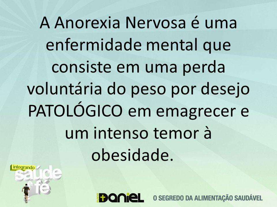 A Anorexia Nervosa é uma enfermidade mental que consiste em uma perda voluntária do peso por desejo PATOLÓGICO em emagrecer e um intenso temor à obesidade.