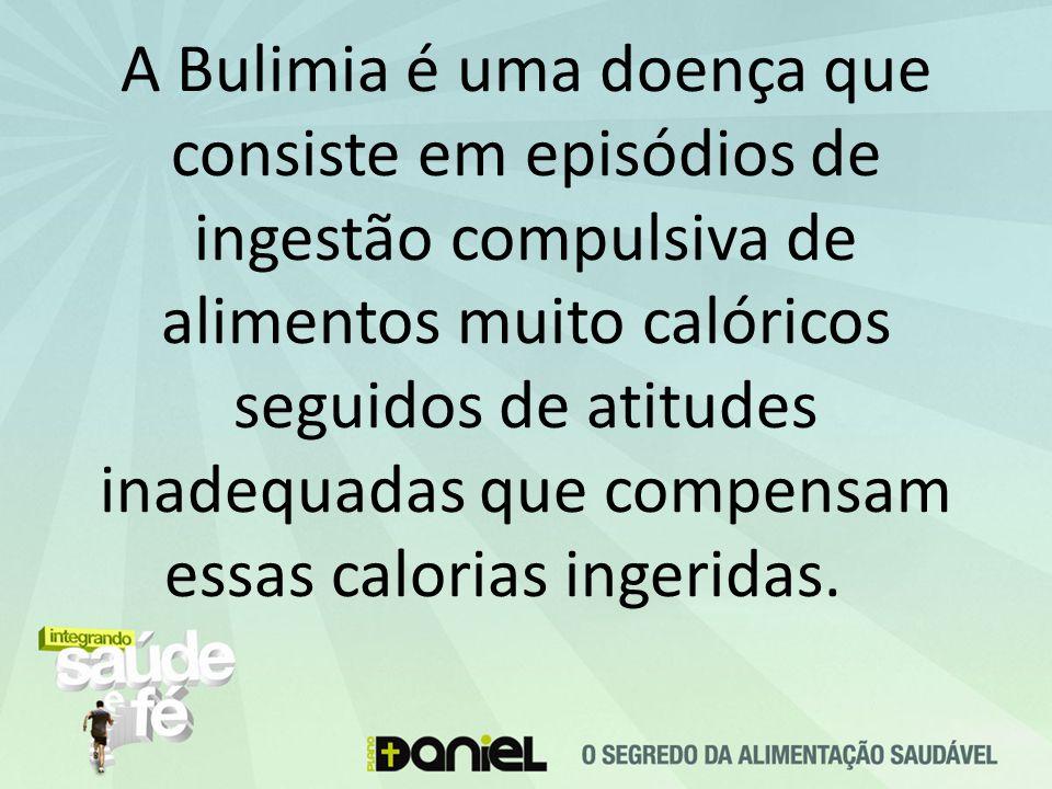 A Bulimia é uma doença que consiste em episódios de ingestão compulsiva de alimentos muito calóricos seguidos de atitudes inadequadas que compensam essas calorias ingeridas.