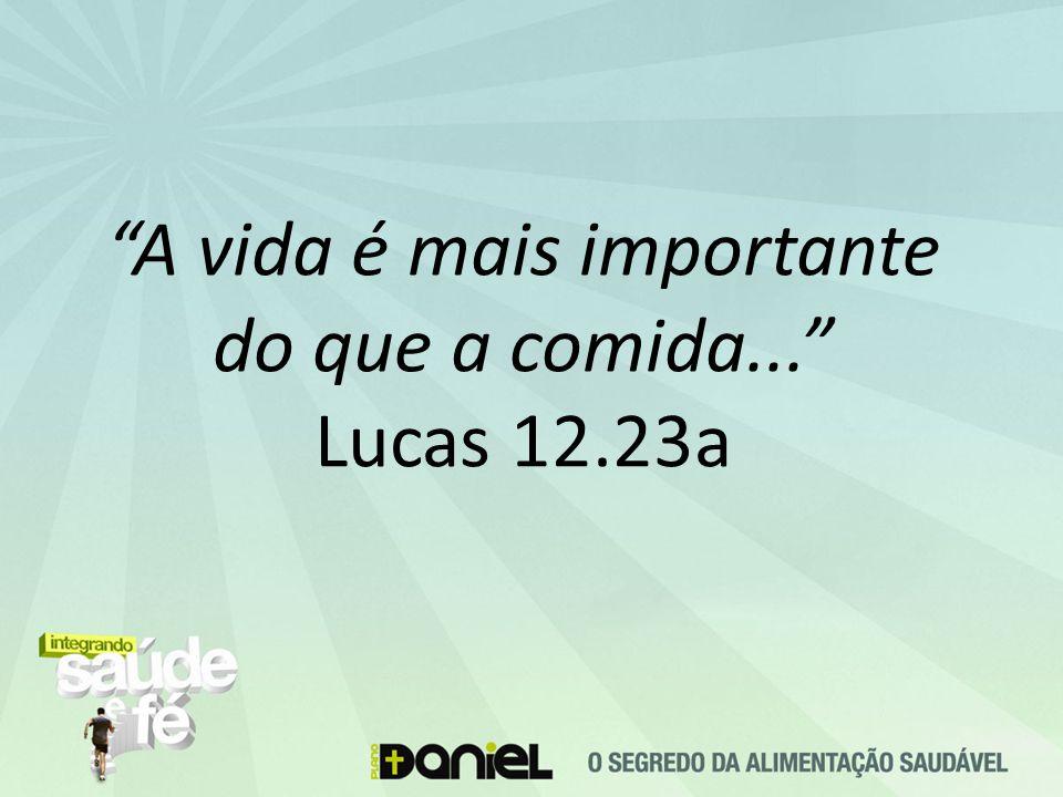 A vida é mais importante do que a comida... Lucas 12.23a