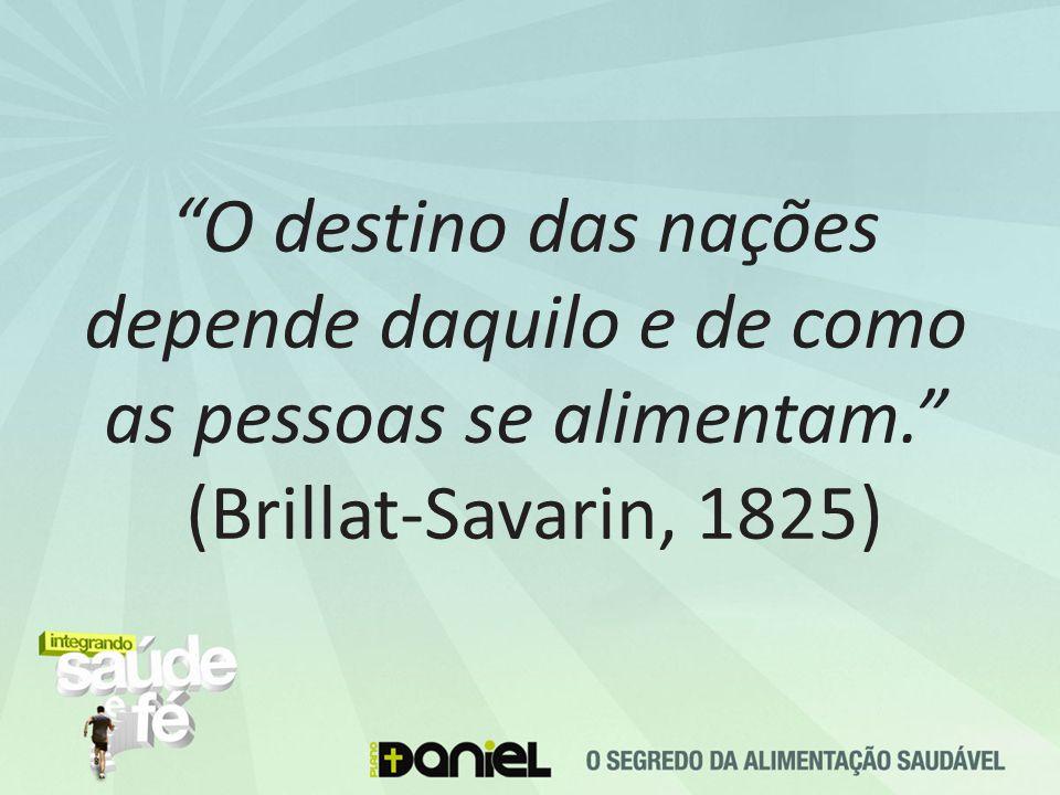 O destino das nações depende daquilo e de como as pessoas se alimentam. (Brillat-Savarin, 1825)