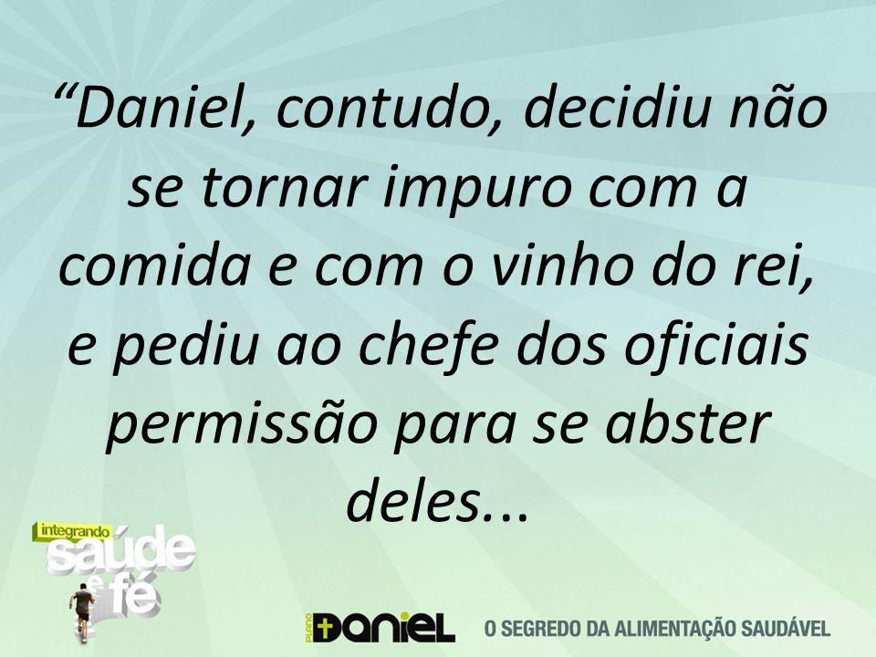Daniel, contudo, decidiu não se tornar impuro com a comida e com o vinho do rei, e pediu ao chefe dos oficiais permissão para se abster deles...
