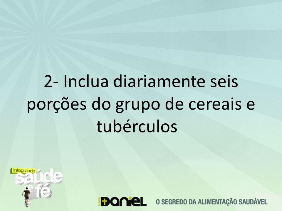 2- Inclua diariamente seis porções do grupo de cereais e tubérculos