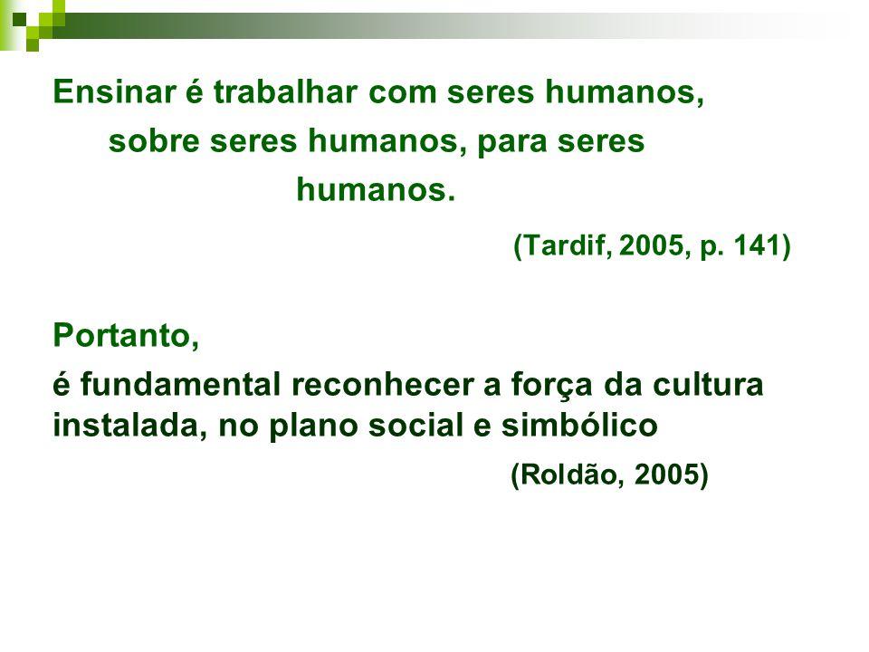 (Tardif, 2005, p. 141) Ensinar é trabalhar com seres humanos,