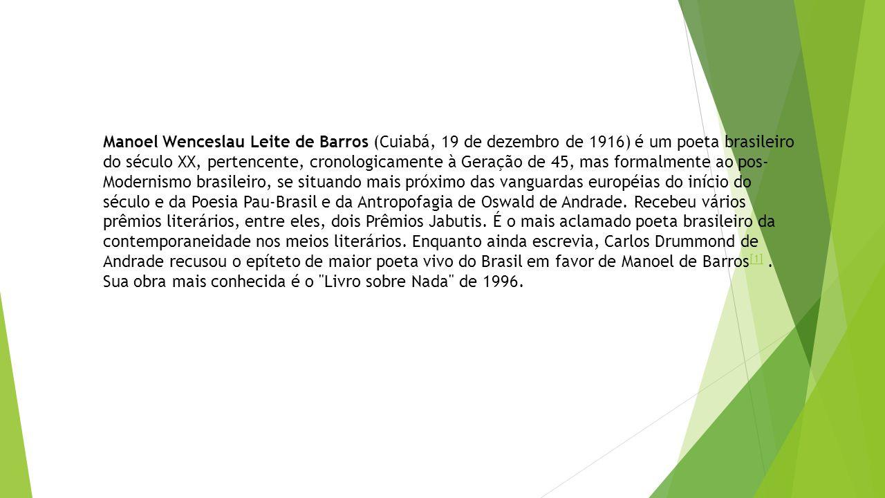 Manoel Wenceslau Leite de Barros (Cuiabá, 19 de dezembro de 1916) é um poeta brasileiro do século XX, pertencente, cronologicamente à Geração de 45, mas formalmente ao pos- Modernismo brasileiro, se situando mais próximo das vanguardas européias do início do século e da Poesia Pau-Brasil e da Antropofagia de Oswald de Andrade.