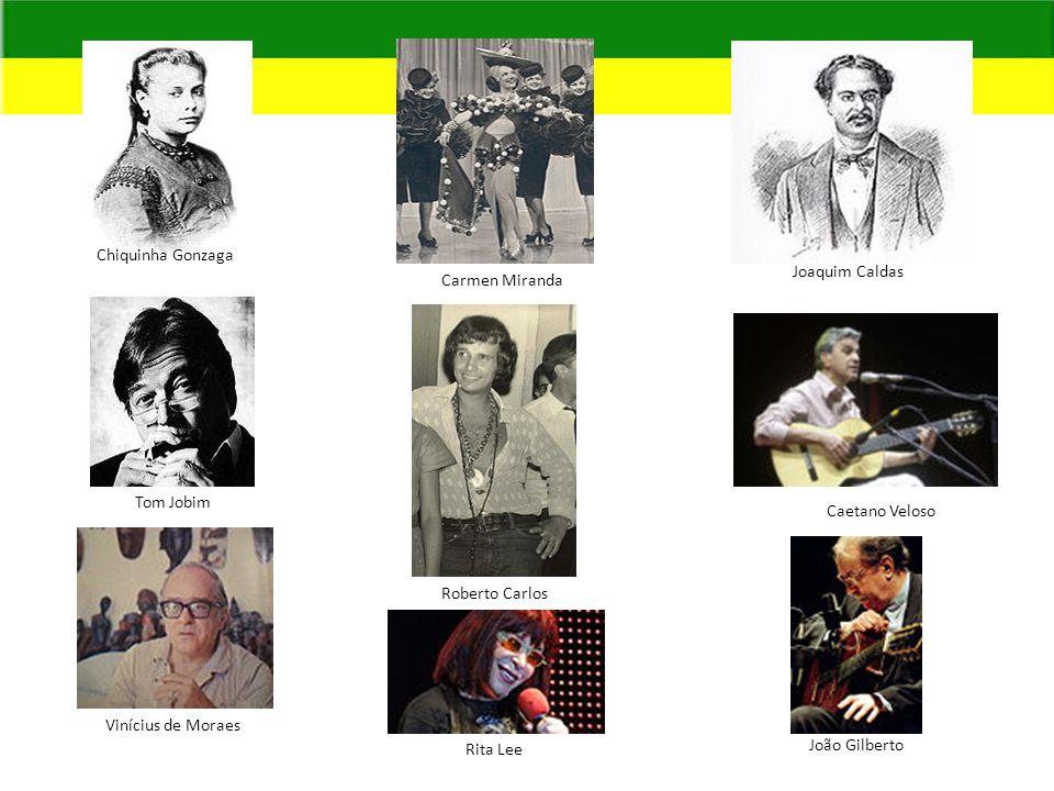 Chiquinha Gonzaga Joaquim Caldas. Carmen Miranda. Tom Jobim. Caetano Veloso. Roberto Carlos. Vinícius de Moraes.