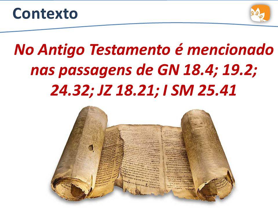 Contexto No Antigo Testamento é mencionado nas passagens de GN 18.4; 19.2; 24.32; JZ 18.21; I SM 25.41.