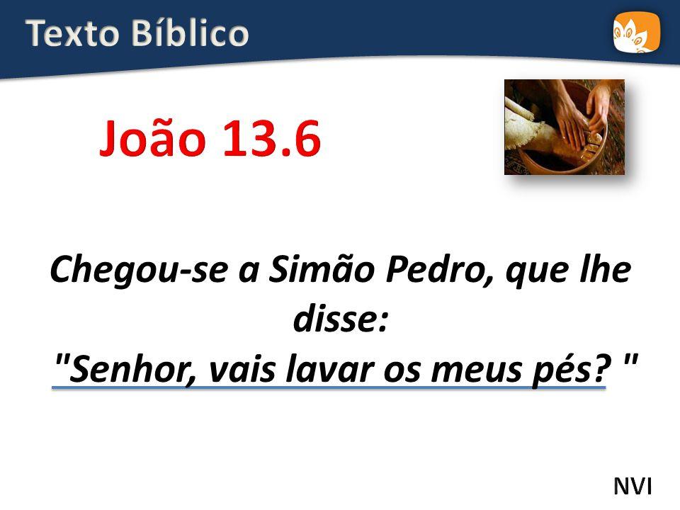 Texto Bíblico João 13.6. Chegou-se a Simão Pedro, que lhe disse: Senhor, vais lavar os meus pés
