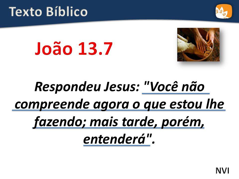 Texto Bíblico João 13.7. Respondeu Jesus: Você não compreende agora o que estou lhe fazendo; mais tarde, porém, entenderá .
