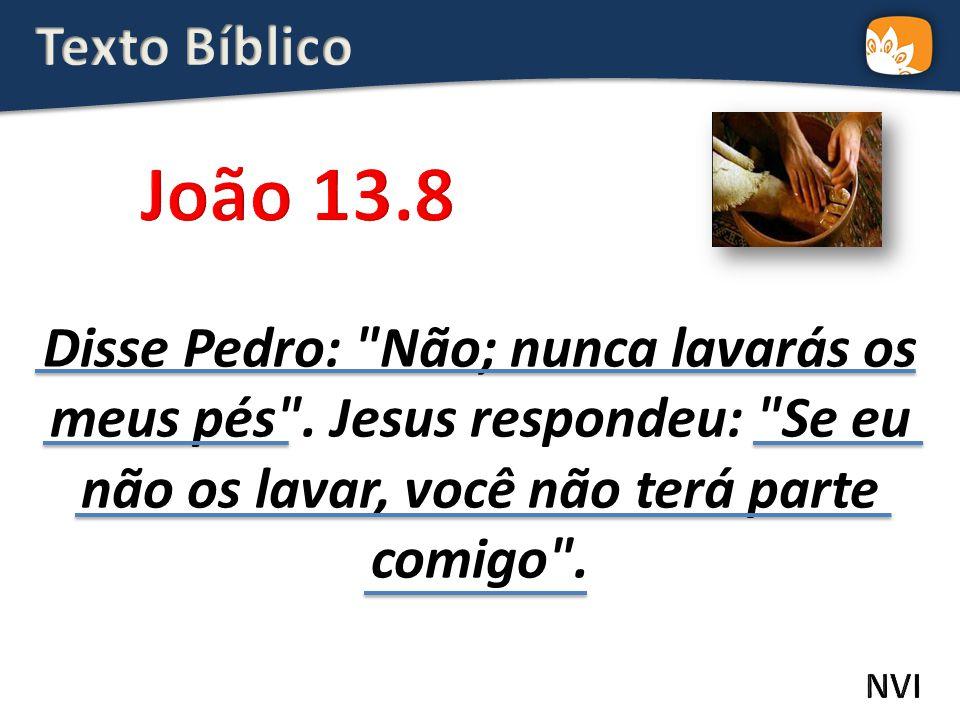 Texto Bíblico João 13.8. Disse Pedro: Não; nunca lavarás os meus pés . Jesus respondeu: Se eu não os lavar, você não terá parte comigo .