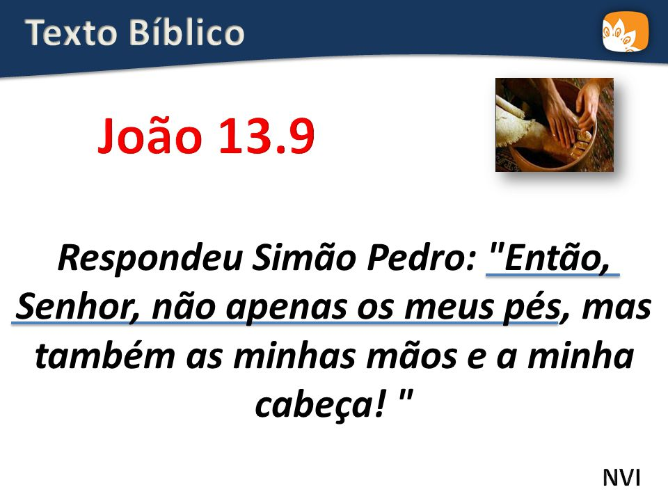Texto Bíblico João 13.9. Respondeu Simão Pedro: Então, Senhor, não apenas os meus pés, mas também as minhas mãos e a minha cabeça!