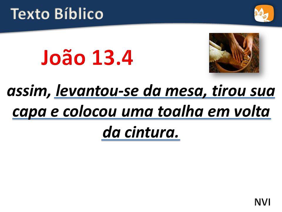 Texto Bíblico João 13.4. assim, levantou-se da mesa, tirou sua capa e colocou uma toalha em volta da cintura.