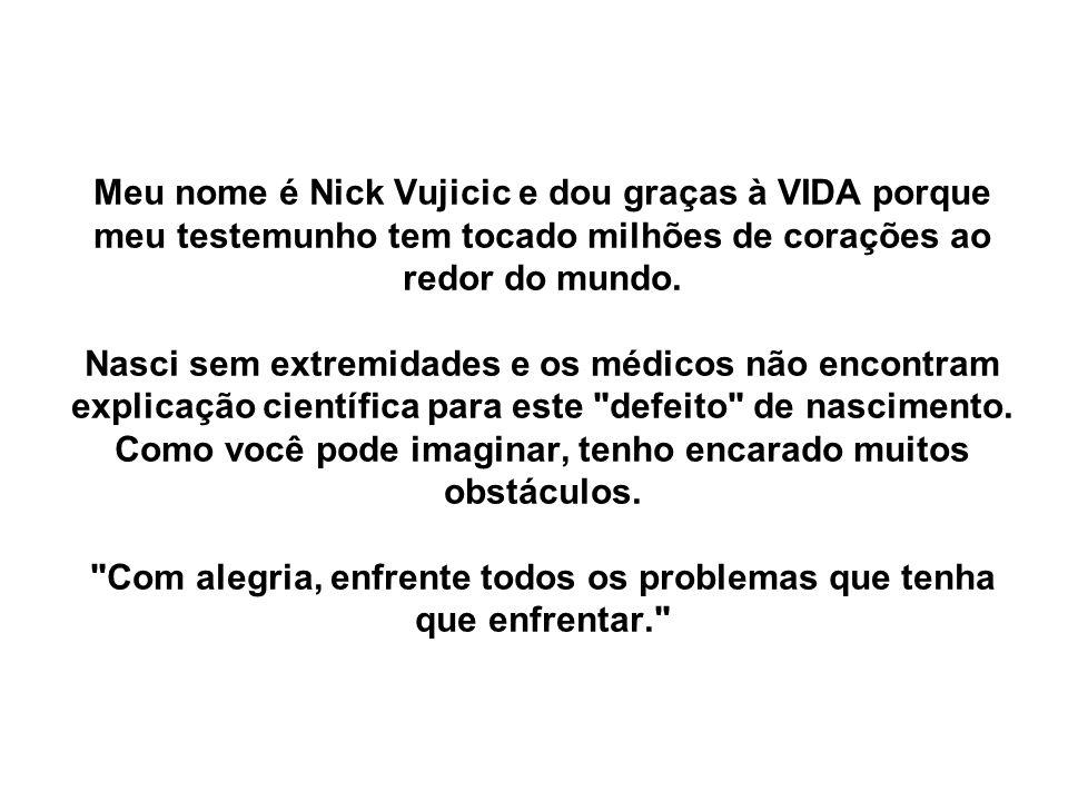 Meu nome é Nick Vujicic e dou graças à VIDA porque meu testemunho tem tocado milhões de corações ao redor do mundo.
